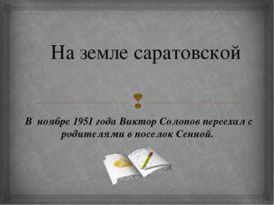 На земле саратовской В ноябре 1951 года Виктор Солопов переехал с родителями