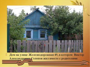 Дом на улице Железнодорожная 49, в котором Виктор Александрович Солопов жил