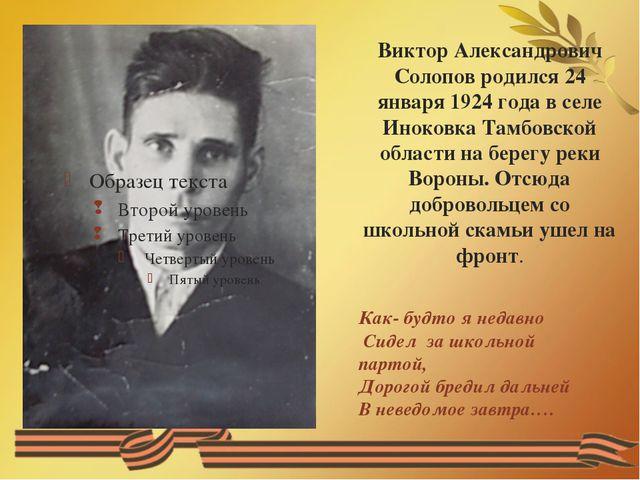 Виктор Александрович Солопов родился 24 января 1924 года в селе Иноковка Тамб...