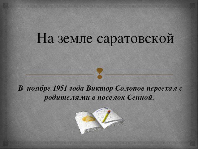 На земле саратовской В ноябре 1951 года Виктор Солопов переехал с родителями...