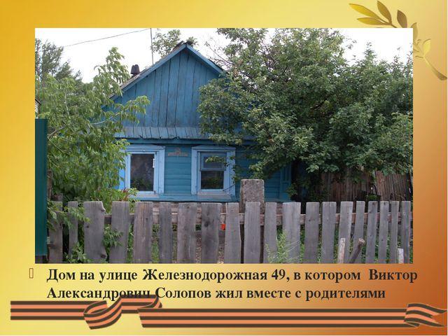 Дом на улице Железнодорожная 49, в котором Виктор Александрович Солопов жил...