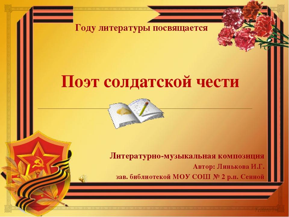Поэт солдатской чести Литературно-музыкальная композиция Автор: Линькова И.Г...