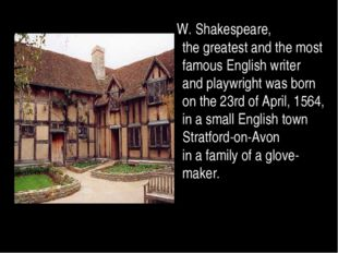 W. Shakespeare, the greatest and the most famous English writer and playwrig