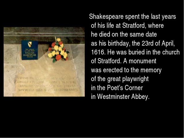 Shakespeare spent the last years of his life at Stratford, where he died on ...
