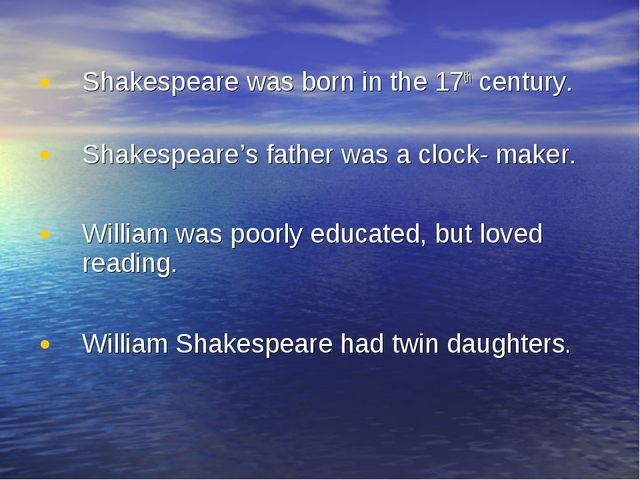 Shakespeare was born in the 17th century. Shakespeare's father was a clock- m...