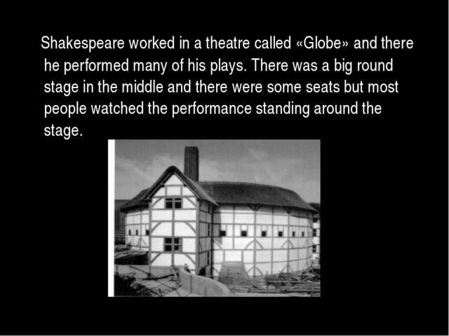 Shakespeare worked in a theatre called «Globe» and there he performed many o...
