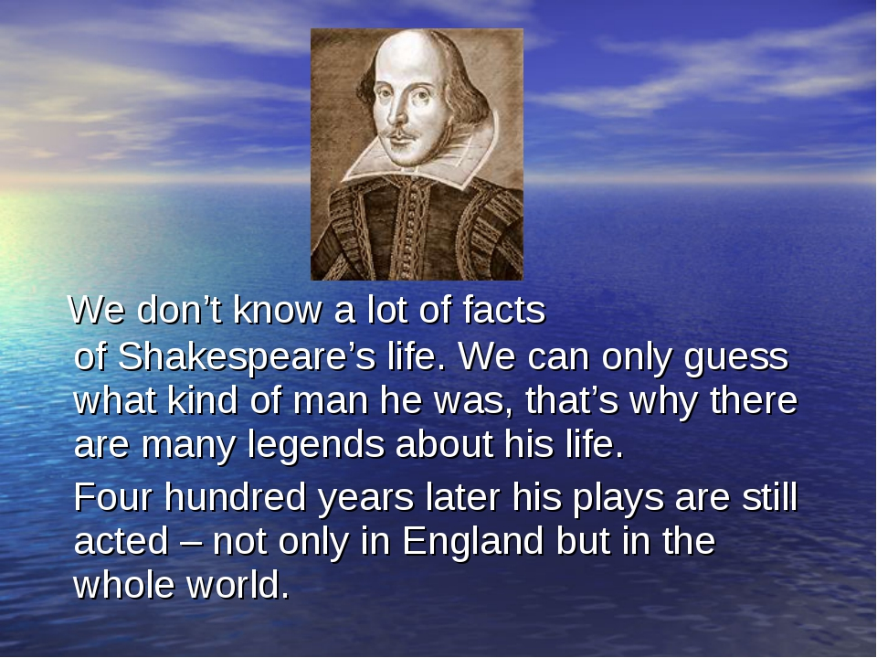 We don't know a lot of facts of Shakespeare's life. We can only guess what k...