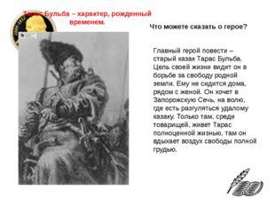Главный герой повести – старый казак Тарас Бульба. Цель своей жизни видит он