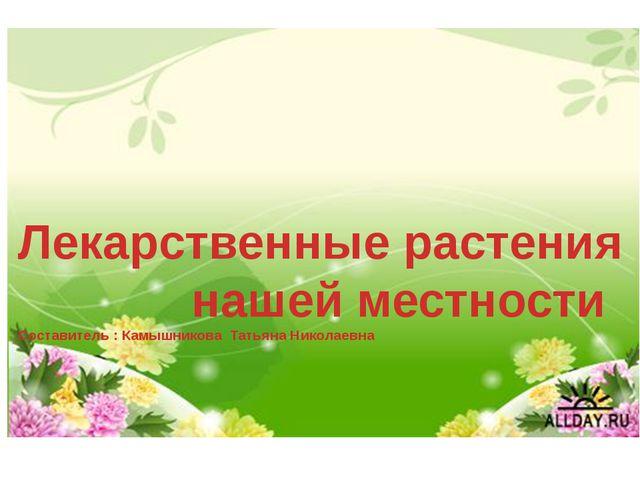 Лекарственные растения нашей местности Составитель : Камышникова Татьяна Ник...