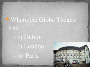 Where the Globe Theatre was - in Dublin - in London - in Paris