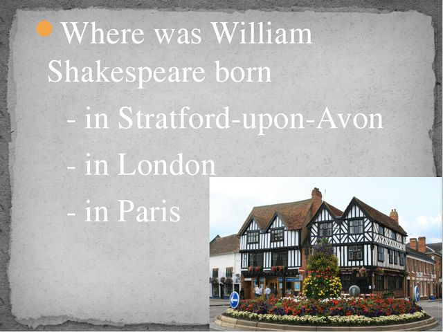 Where was William Shakespeare born - in Stratford-upon-Avon - in London - in...