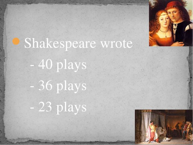 Shakespeare wrote - 40 plays - 36 plays - 23 plays