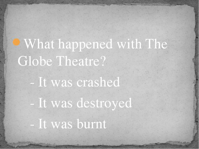 What happened with The Globe Theatre? - It was crashed - It was destroyed - I...