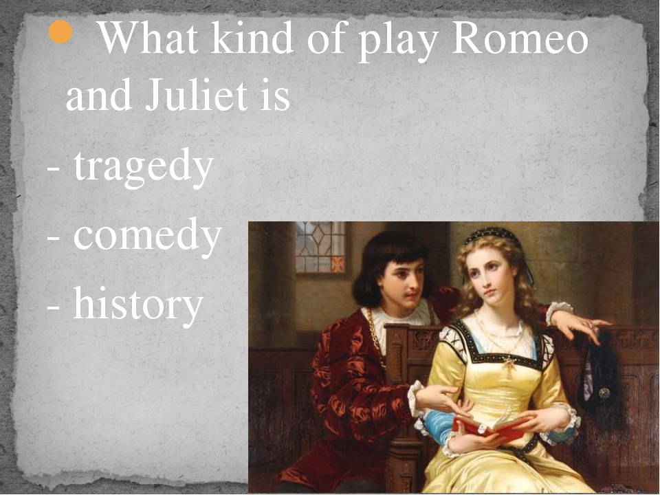 What kind of play Romeo and Juliet is - tragedy - comedy - history