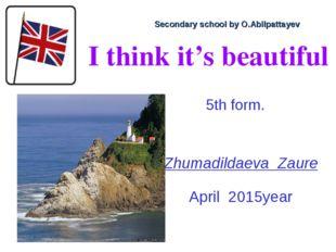 I think it's beautiful Zhumadildaeva Zaure April 2015year Secondary school by