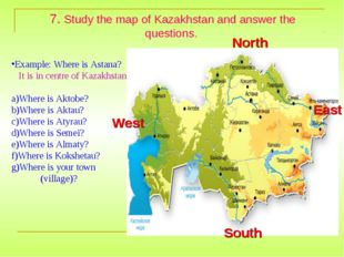 7. Study the map of Kazakhstan and answer the questions. Example: Where is As