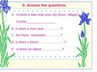 9. Answer the questions. Is there a lake near your city (town, village)? Yes