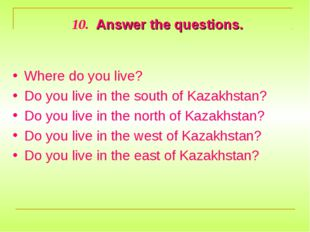 10. Answer the questions. Where do you live? Do you live in the south of Kaza