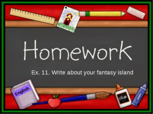 Ex. 11. Write about your fantasy island English