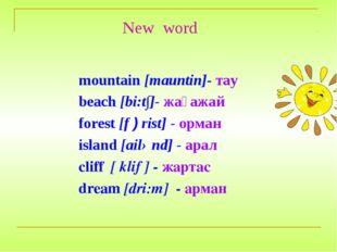 New word mountain [mauntin]- тау beach [bi:t∫]- жағажай forest [f ) rist] - о