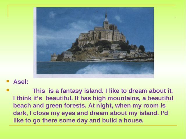 Asel: This is a fantasy island. I like to dream about it. I think it's beauti...