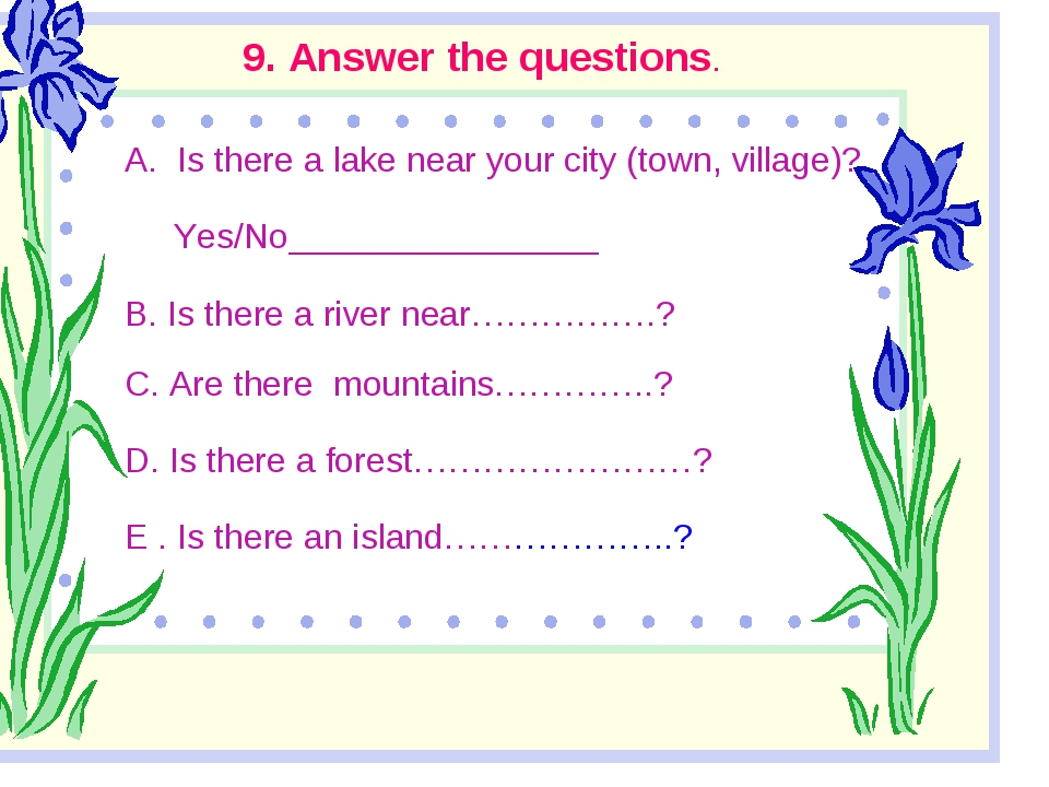 9. Answer the questions. Is there a lake near your city (town, village)? Yes...