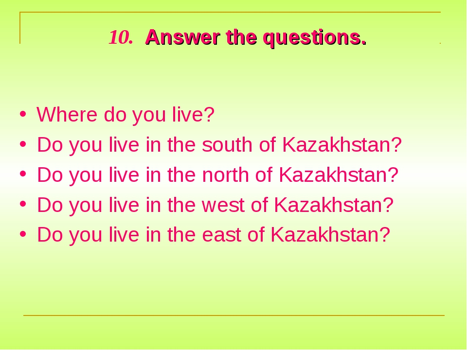 10. Answer the questions. Where do you live? Do you live in the south of Kaza...