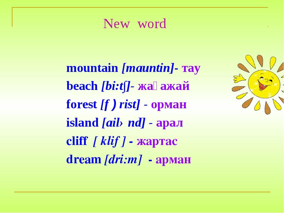 New word mountain [mauntin]- тау beach [bi:t∫]- жағажай forest [f ) rist] - о...