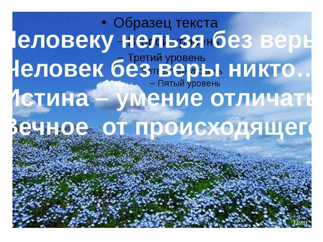 Человеку нельзя без веры Человек без веры никто… Истина – умение отличать Веч...