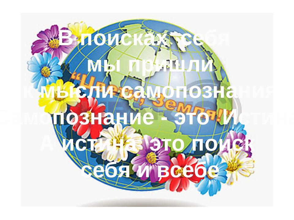 В поисках себя мы пришли к мысли самопознания Самопознание - это Истина А ист...