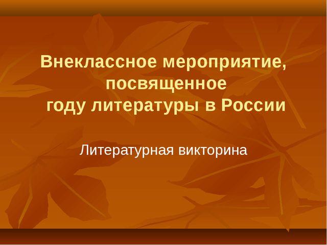 Внеклассное мероприятие, посвященное году литературы в России Литературная ви...