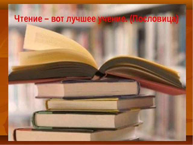 Чтение – вот лучшее учение. (Пословица)