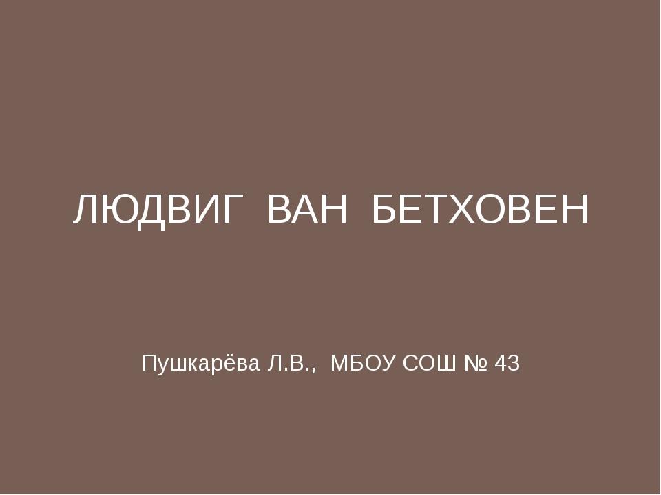 ЛЮДВИГ ВАН БЕТХОВЕН Пушкарёва Л.В., МБОУ СОШ № 43