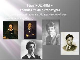 Тема РОДИНЫ – главная тема литературы Ни один русский поэт не обошел стороной