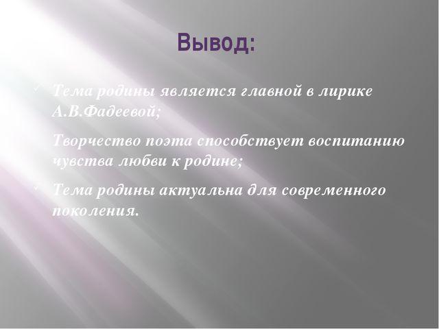 Вывод: Тема родины является главной в лирике А.В.Фадеевой; Творчество поэта с...