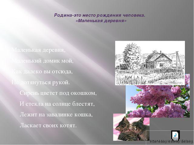 Родина-это место рождения человека. «Маленькая деревня» Маленькая деревня,...