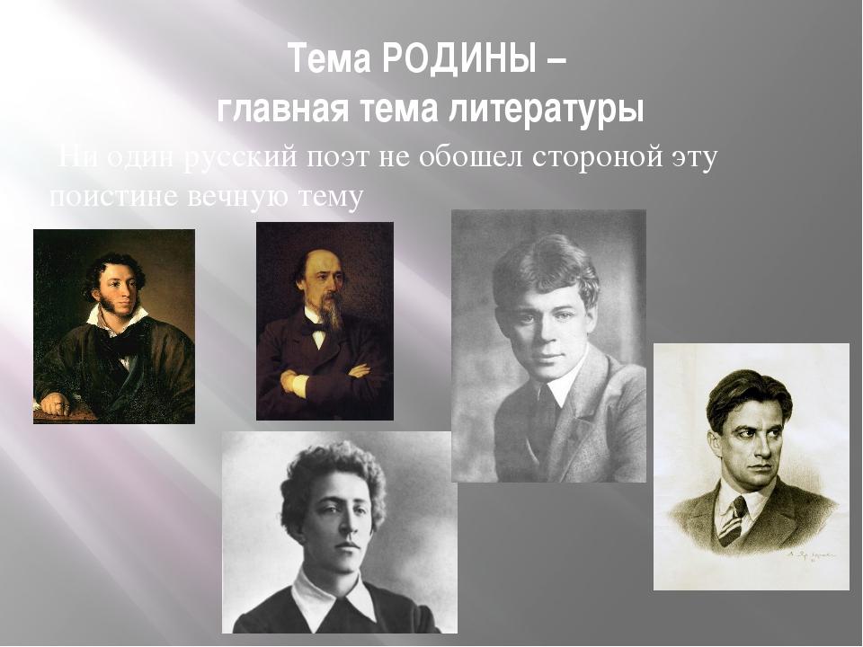 Тема РОДИНЫ – главная тема литературы Ни один русский поэт не обошел стороной...