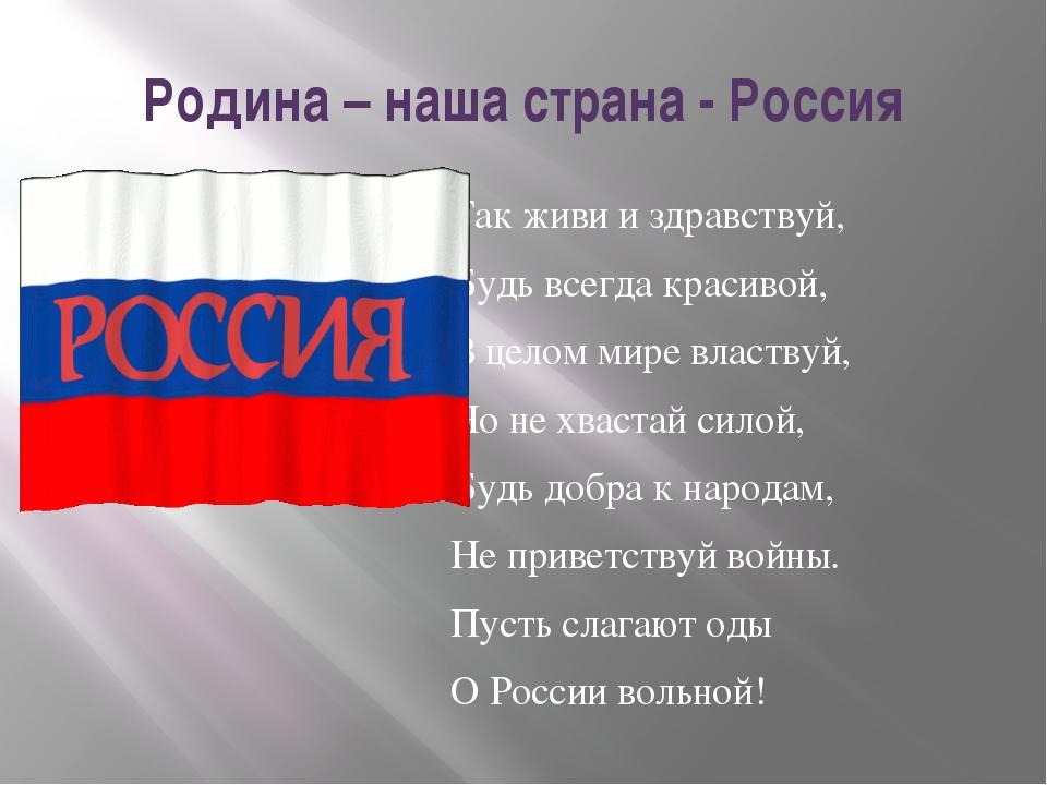 Родина – наша страна - Россия Так живи и здравствуй, Будь всегда красивой, В...