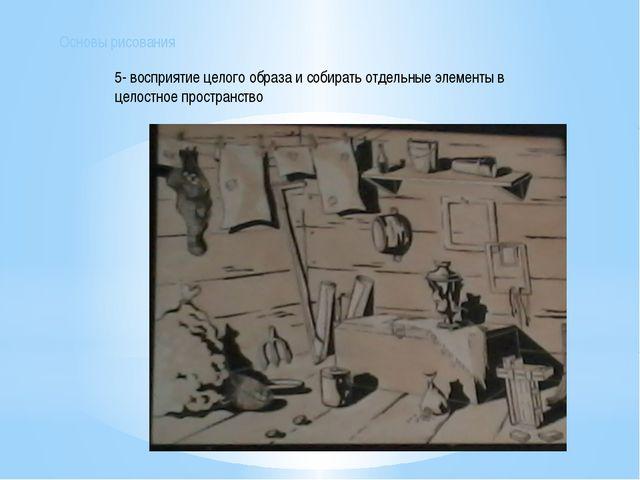 5- восприятие целого образа и собирать отдельные элементы в целостное простра...