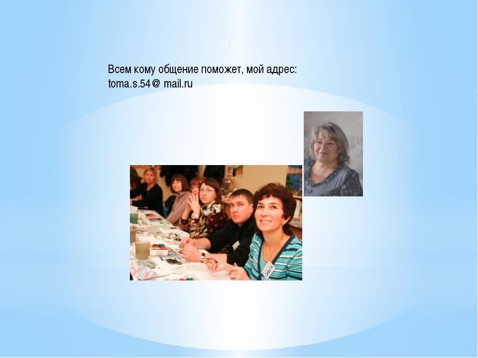 Всем кому общение поможет, мой адрес: toma.s.54@ mail.ru