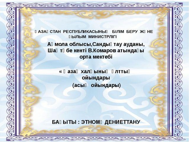 ҚАЗАҚСТАН РЕСПУБЛИКАСЫНЫҢ БІЛІМ БЕРУ ЖӘНЕ ҒЫЛЫМ МИНИСТРЛІГІ Ақмола облысы,Сан...