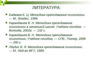 ЛИТЕРАТУРА: Бадмаев Б. Ц. Методика преподавания психологии. — М.: Владос, 199