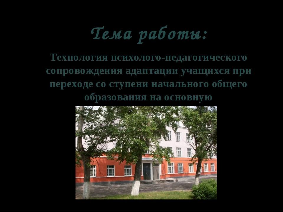 Тема работы: Технология психолого-педагогического сопровождения адаптации уча...