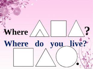 Where do you live? Where ?