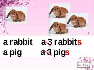 a rabbit a 3 rabbits a pig a 3 pigs Ex: 4.35