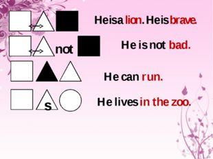 not He is a lion. He is brave. He is not bad. He lives in the zoo. He can ru