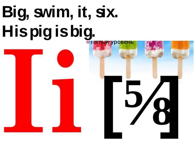 [ɪ] Big, swim, it, six. His pig is big.