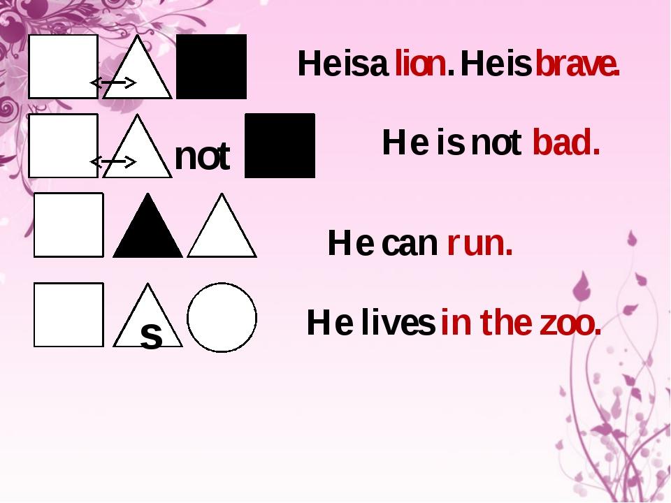 not He is a lion. He is brave. He is not bad. He lives in the zoo. He can ru...
