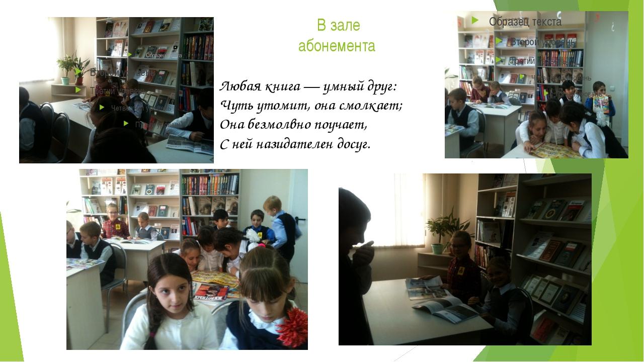 В зале абонемента Любая книга — умный друг: Чуть утомит, она смолкает; Она бе...