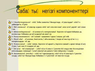 Сабақтың негізгі компоненттері 1. Ұйымдастырушылық- сабақ бойы сыныпты ұйымда